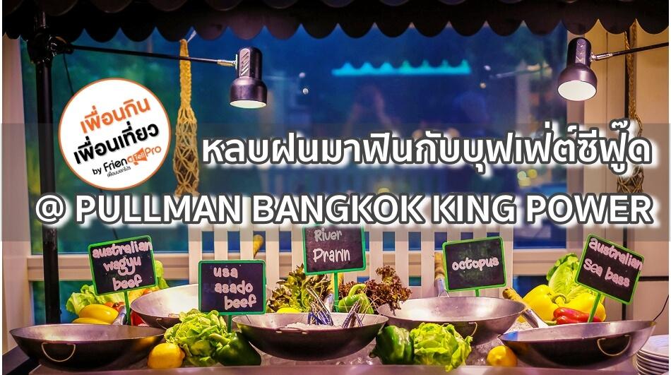 หลบฝนมาฟินกับบุฟเฟ่ต์ซีฟู๊ดที่ PULLMAN BANGKOK KING POWER
