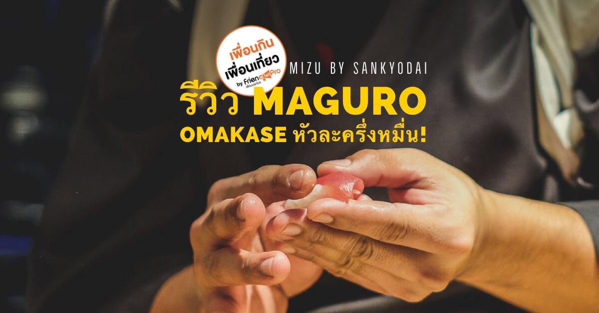 ชวนไปชิม Maguro Omakase หัวละกว่าครึ่งหมื่น! ที่ Mizu by Sankyodai